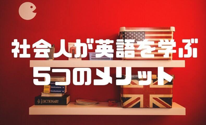 社会人のあなたが英語を学んで得られる5つのメリット!