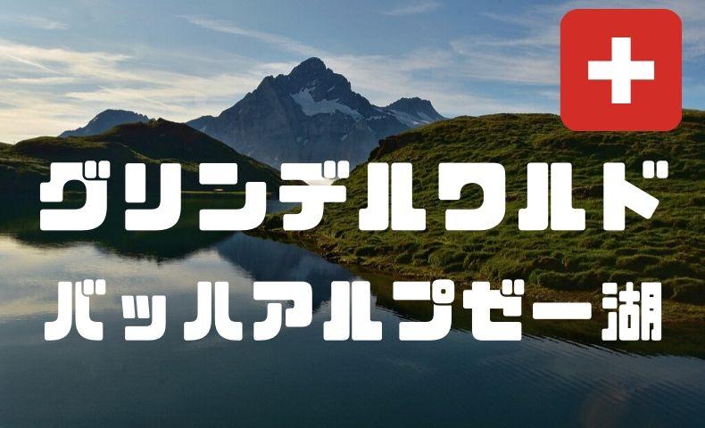 グリンデルワルトのバッハアルプゼー湖へハイキング!こんな絶景見たことない!